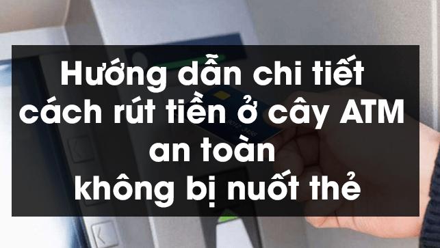 Hướng dẫn chi tiết cách rút tiền ở cây ATM an toàn không bị nuốt thẻ