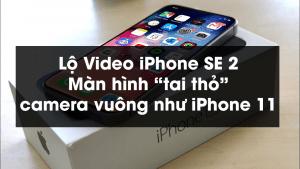 """Lộ Video iPhone SE 2: Màn hình """"tai thỏ"""", camera vuông như iPhone 11"""