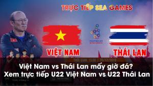 Việt Nam vs Thái Lan mấy giờ đá? Xem trực tiếp U22 Việt Nam vs U22 Thái Lan