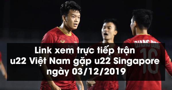 Link xem trực tiếp trận u22 Việt Nam gặp u22 Singapore ngày 03/12/2019